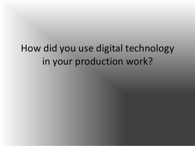 How did you use digital technology   in your production work?