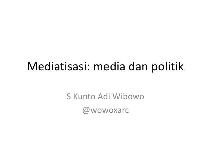 Mediatisasi: media dan politik       S Kunto Adi Wibowo           @wowoxarc