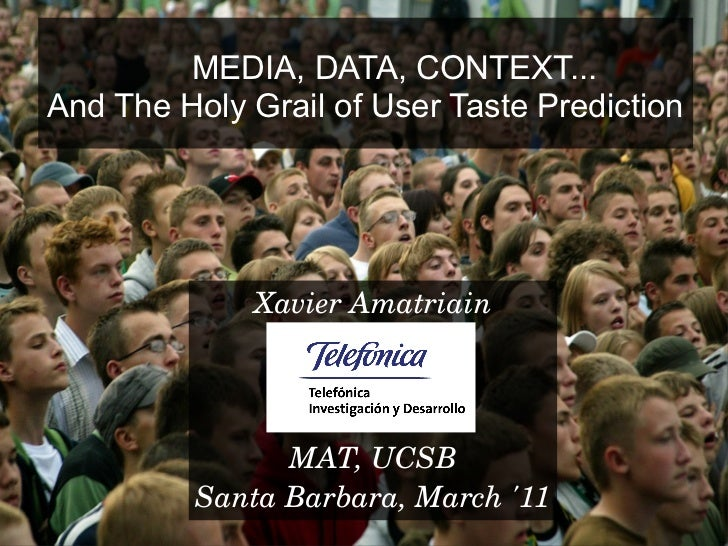 MEDIA, DATA, CONTEXT...And The Holy Grail of User Taste Prediction             Xavier Amatriain                MAT, UCSB  ...