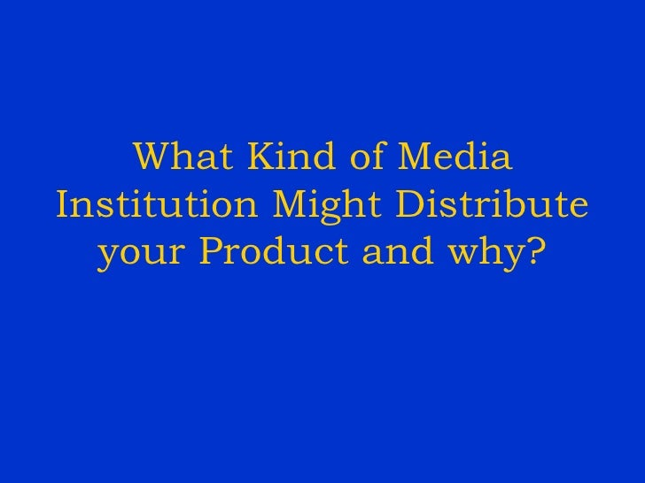 What Kind of Media Institution Might Distribute your Product and why?