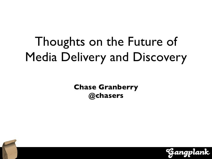 Thoughts on the Future of Media Delivery and Discovery          Chase Granberry            @chasers