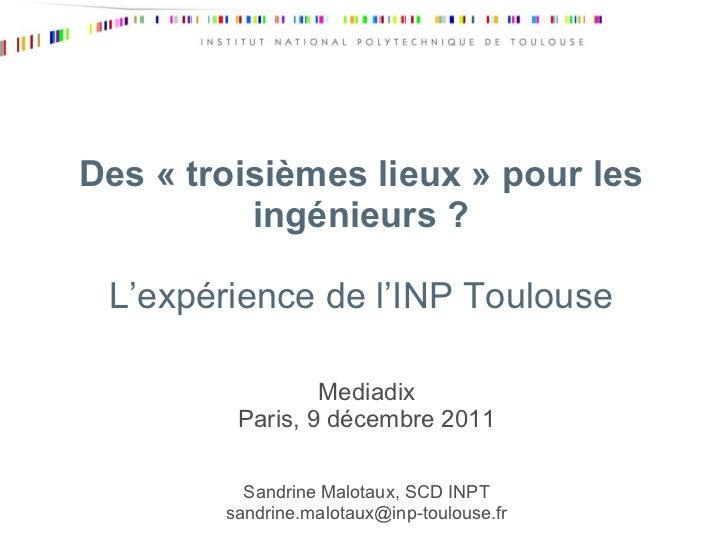 Des «troisièmes lieux» pour les ingénieurs ? L'expérience de l'INP Toulouse Mediadix Paris, 9 décembre 2011 Sandrine Mal...