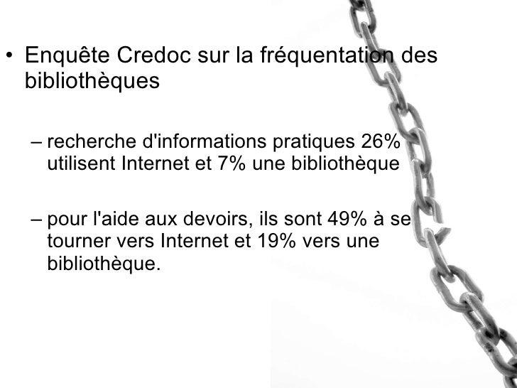 <ul><li>Enquête Credoc sur la fréquentation des bibliothèques </li></ul><ul><ul><li>recherche d'informations pratiques 26%...