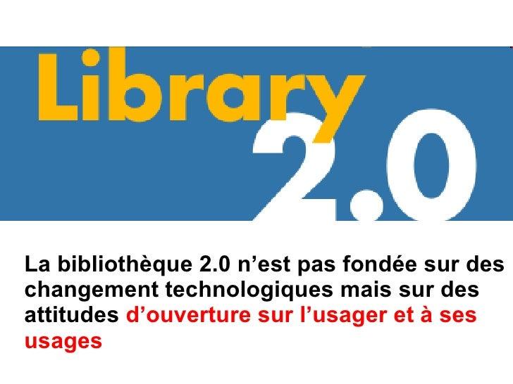 <ul><li>La bibliothèque 2.0 n'est pas fondée sur des changement technologiques mais sur des attitudes  d'ouverture sur l'u...