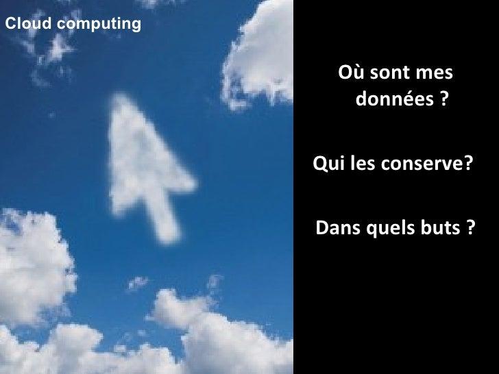 Où sont mes données ?  Qui les conserve?  Dans quels buts ? Cloud computing