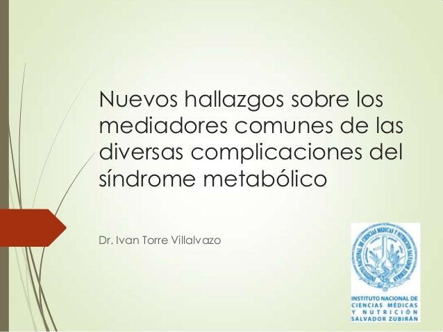 Nuevos hallazgos sobre los mediadores comunes de las diversas complicaciones del síndrome metabólico Dr. Ivan Torre Villal...
