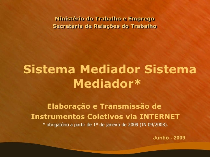 Ministério do Trabalho e Emprego Secretaria de Relações do Trabalho   Sistema Mediador Sistema Mediador* Elaboração e Tran...