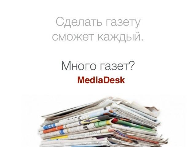 Сделать газету  сможет каждый.  Много газет?  MediaDesk