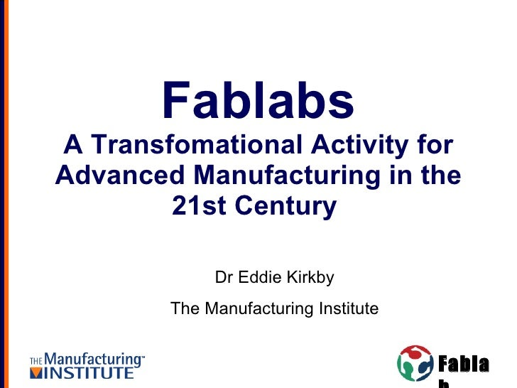 Fablabs A Transfomational Activity for Advanced Manufacturing in the 21st Century  Dr Eddie Kirkby The Manufacturing Insti...