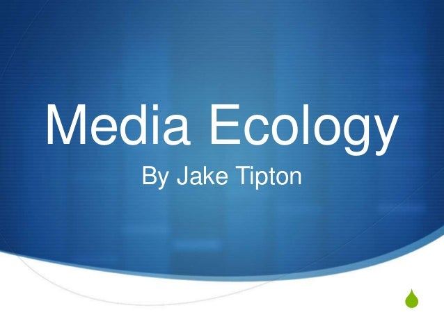 Media Ecology By Jake Tipton  S