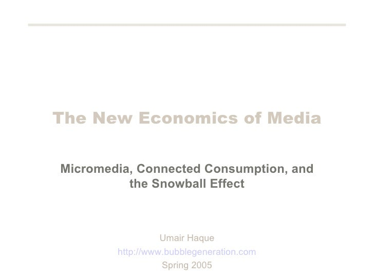 The New Economics of Media Micromedia, Connected Consumption, and the Snowball Effect Umair Haque http://www.bubblegenerat...