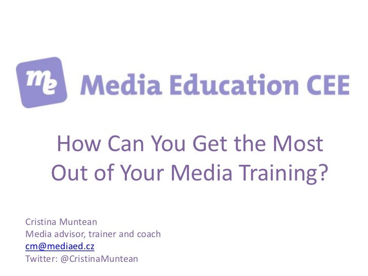 How Can You Get the Most     Out of Your Media Training?Cristina MunteanMedia advisor, trainer and coachcm@mediaed.czTwitt...