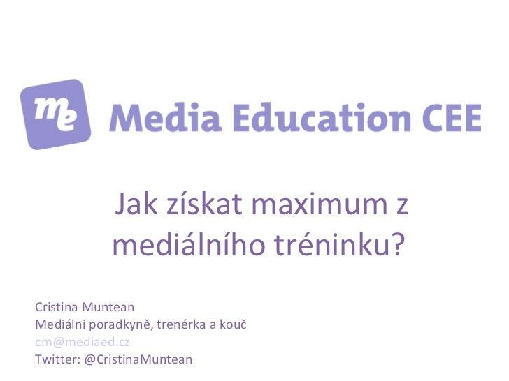 Jak získat maximum z            mediálního tréninku?Cristina MunteanMediální poradkyně, trenérka a koučcm@mediaed.czTwitte...