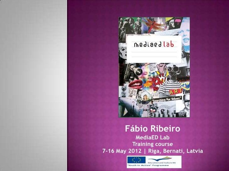 Fábio Ribeiro           MediaED Lab          Training course7-16 May 2012   Riga, Bernati, Latvia