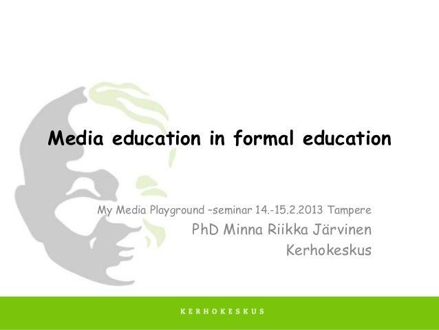 Media education in formal education     My Media Playground –seminar 14.-15.2.2013 Tampere                      PhD Minna ...