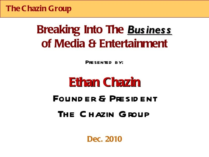 The Chazin Group Presented by: Ethan Chazin Founder & President The Chazin Group Dec. 2010 Breaking Into The  Business of ...