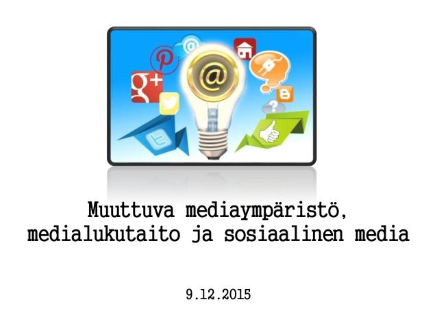 Muuttuva mediaympäristö, medialukutaito ja sosiaalinen media 9.12.2015