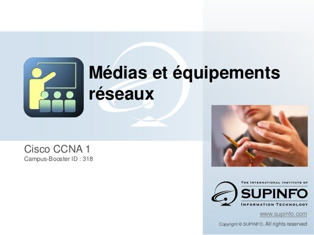Cisco CCNA 1 Campus-Booster ID : 318 www.supinfo.com Copyright © SUPINFO. All rights reserved Médias et équipements réseaux