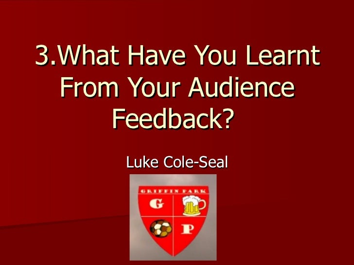 3.What Have You Learnt  From Your Audience      Feedback?       Luke Cole-Seal