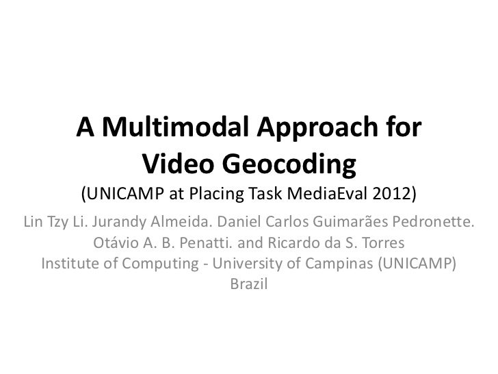 A Multimodal Approach for           Video Geocoding        (UNICAMP at Placing Task MediaEval 2012)Lin Tzy Li. Jurandy Alm...