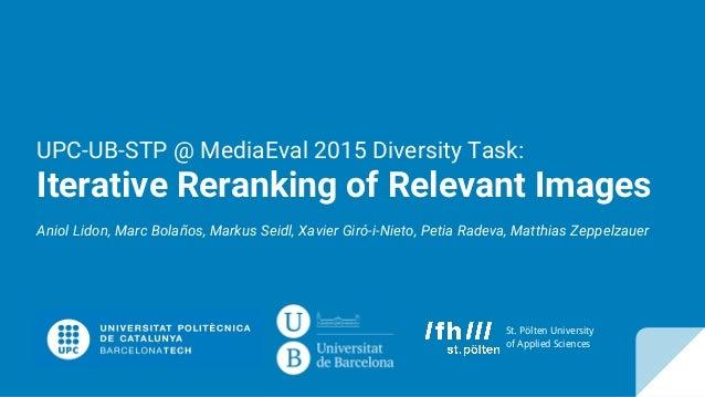 UPC-UB-STP @ MediaEval 2015 Diversity Task: Iterative Reranking of Relevant Images Aniol Lidon, Marc Bolaños, Markus Seidl...