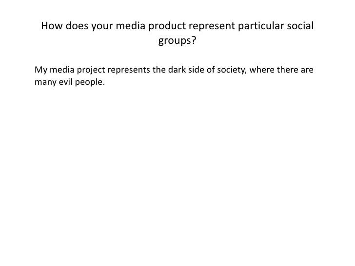 How does your media product represent particular social groups?<br />My media project represents the dark side of society...