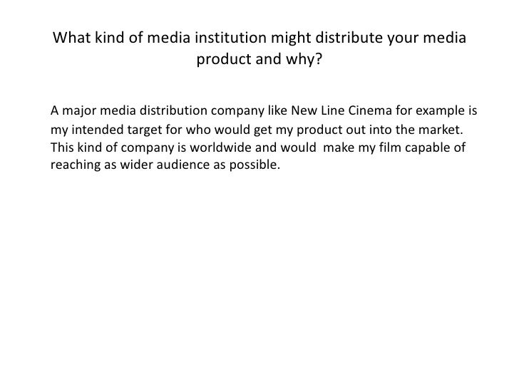 What kind of media institution might distribute your media product and why?<br />A major media distribution company like N...
