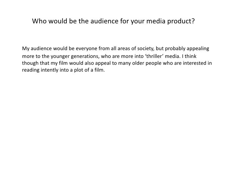 Who would be the audience for your media product?<br />My audience would be everyone from all areas of society, but probab...