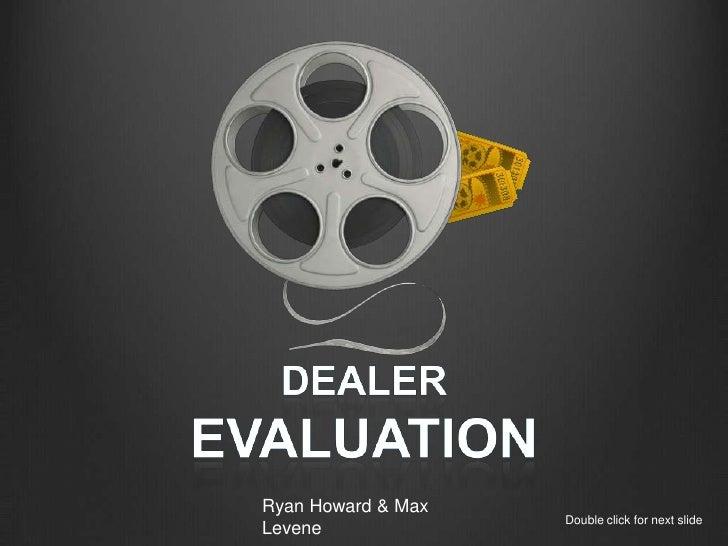 Dealer<br />Evaluation <br />Ryan Howard & Max Levene<br />Double click for next slide<br />