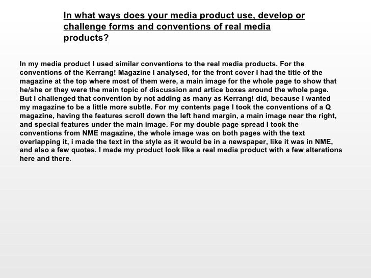 In what ways does your media product use, develop or challenge forms and conventions of real media products?   In my media...