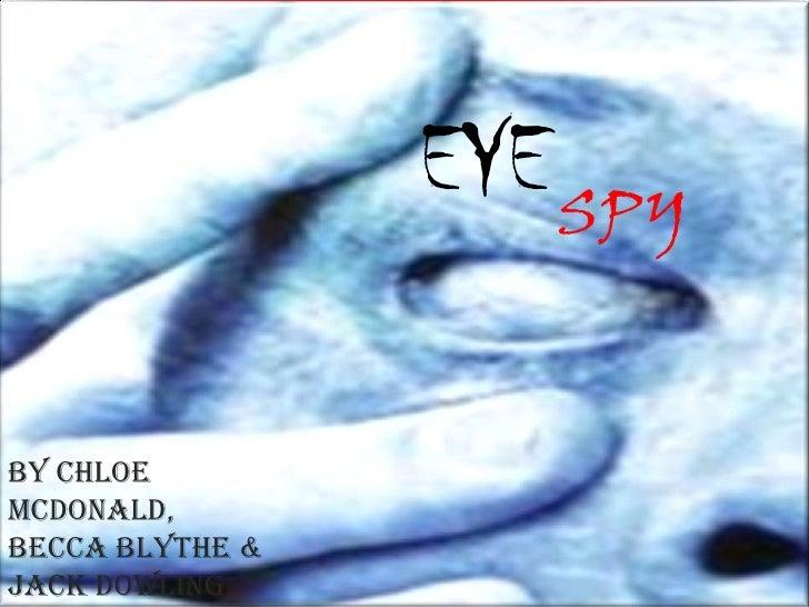 EYE<br />SPY<br />By Chloe McDonald, Becca Blythe & Jack Dowling.<br />