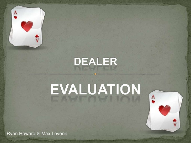 Dealer<br />Evaluation <br />Ryan Howard & Max Levene<br />