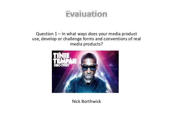Evaluation<br />Question 1 – In what ways does your media product use, develop or challenge forms and conventions of real ...