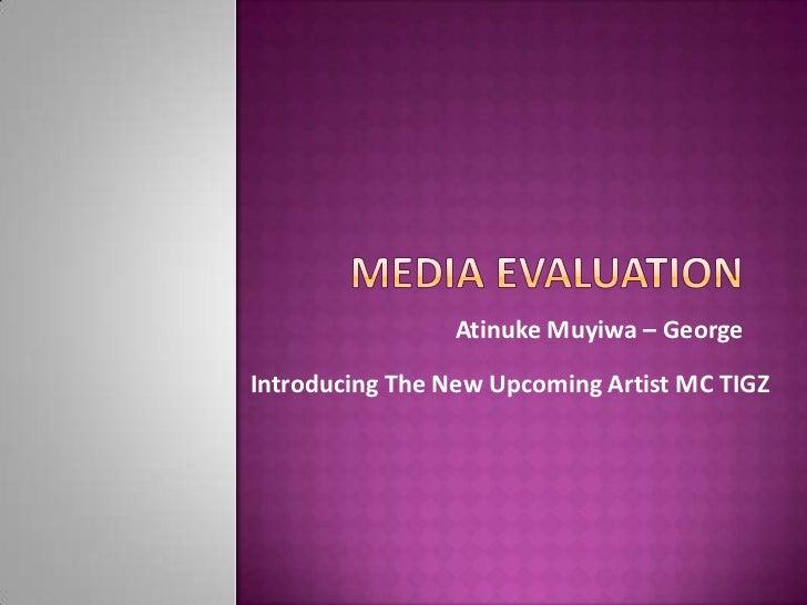 Media Evaluation<br />Atinuke Muyiwa – George <br />Introducing The New Upcoming Artist MC TIGZ<br />