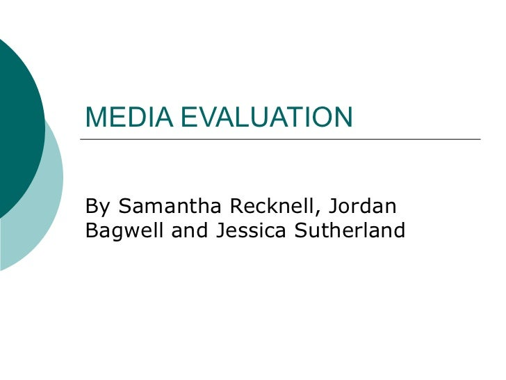 MEDIA EVALUATION By Samantha Recknell, Jordan Bagwell and Jessica Sutherland