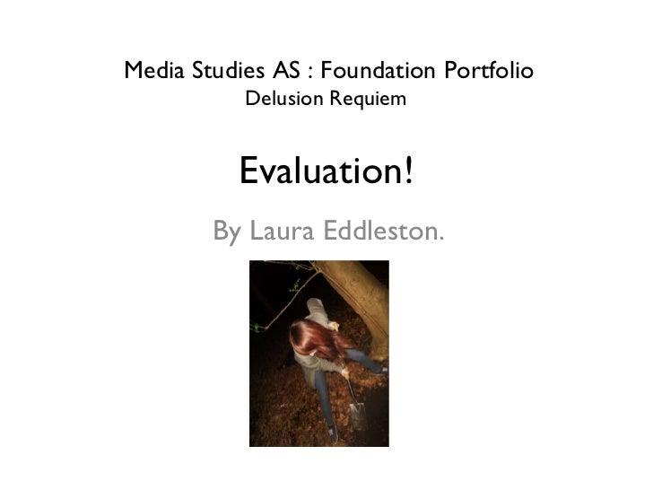 Evaluation! By Laura Eddleston. Media Studies AS : Foundation Portfolio Delusion Requiem