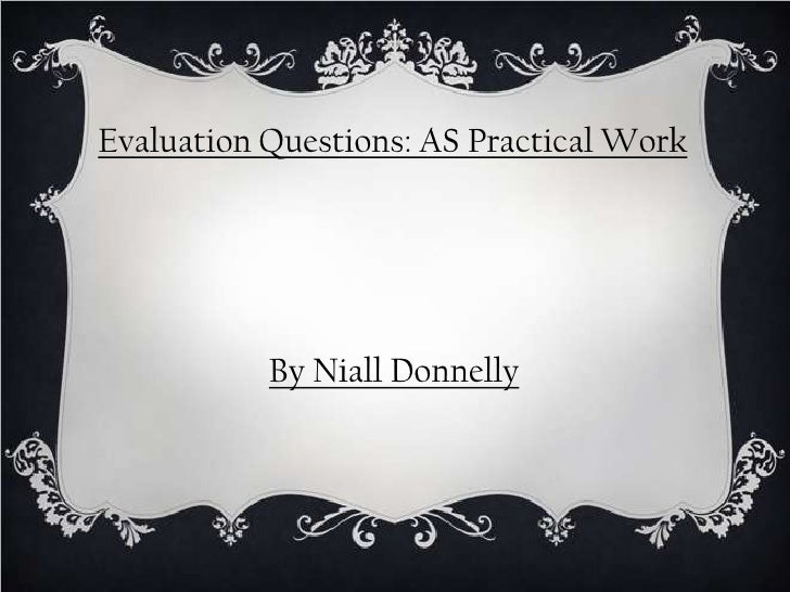 Evaluation Questions: AS Practical Work           By Niall Donnelly