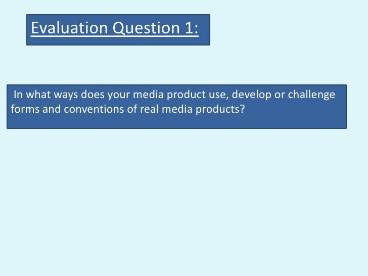 Evaluation Question 1: In what ways does your media product use, develop or challengeforms and conventions of real media p...