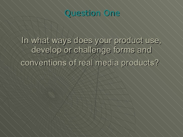 In what ways does your product use, develop or challenge forms and conventions of real media products?   Question One