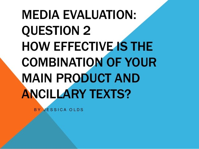 MEDIA EVALUATION:QUESTION 2HOW EFFECTIVE IS THECOMBINATION OF YOURMAIN PRODUCT ANDANCILLARY TEXTS?B Y J E S S I C A O L D S