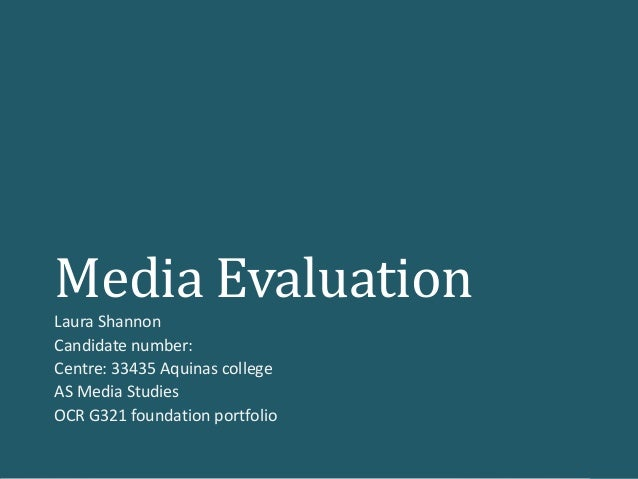 Media Evaluation Laura Shannon Candidate number: Centre: 33435 Aquinas college AS Media Studies OCR G321 foundation portfo...