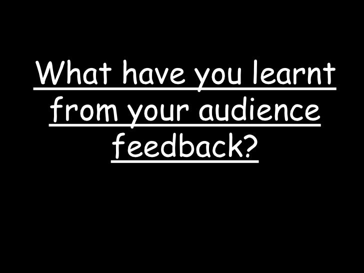 What have you learnt from your audience feedback?<br />
