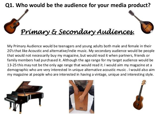 Primary & Secondary Audiences. My Primary Audience would be teenagers and young adults both male and female in their 20's ...