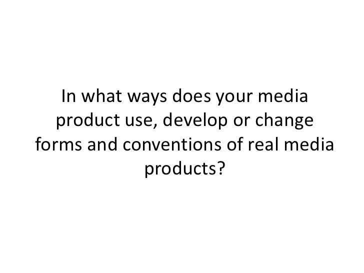 In what ways does your media   product use, develop or changeforms and conventions of real media             products?