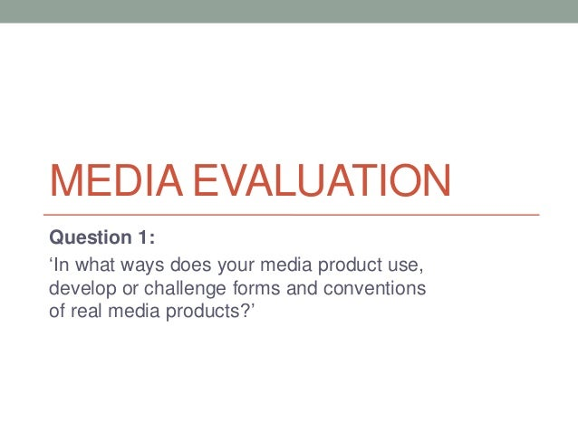 MEDIA EVALUATIONQuestion 1:'In what ways does your media product use,develop or challenge forms and conventionsof real med...
