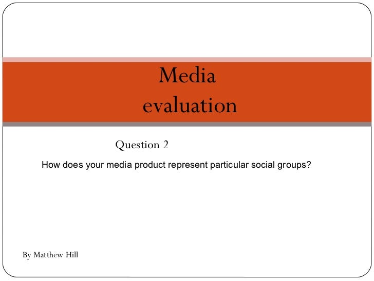 Question 2 Media  evaluation By Matthew Hill How does your media product represent particular social groups?