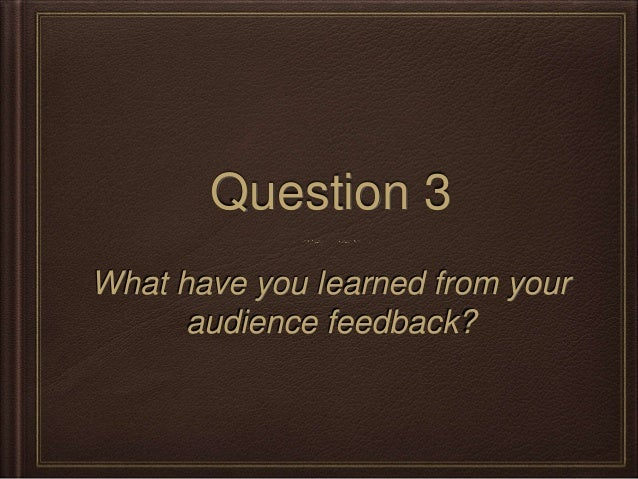 Question 3 What have you learned from your audience feedback?