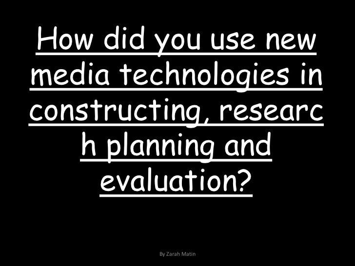 How did you use new media technologies in constructing, research planning and evaluation?<br />By Zarah Matin<br />