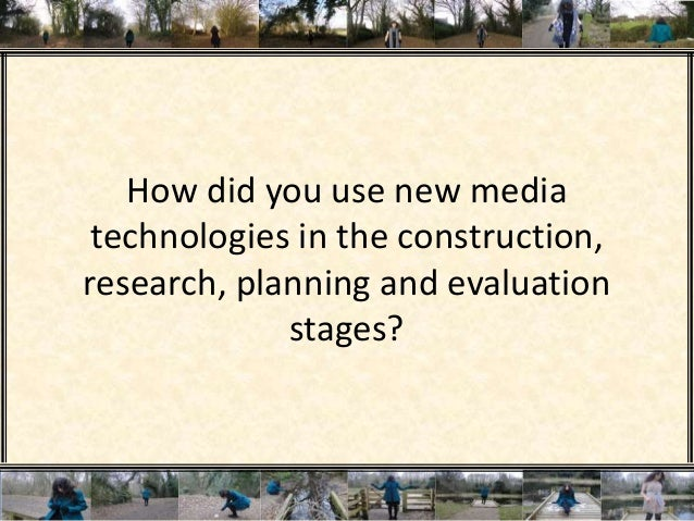 How did you use new media technologies in the construction, research, planning and evaluation stages?