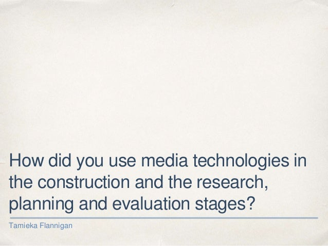 How did you use media technologies in the construction and the research, planning and evaluation stages? Tamieka Flannigan